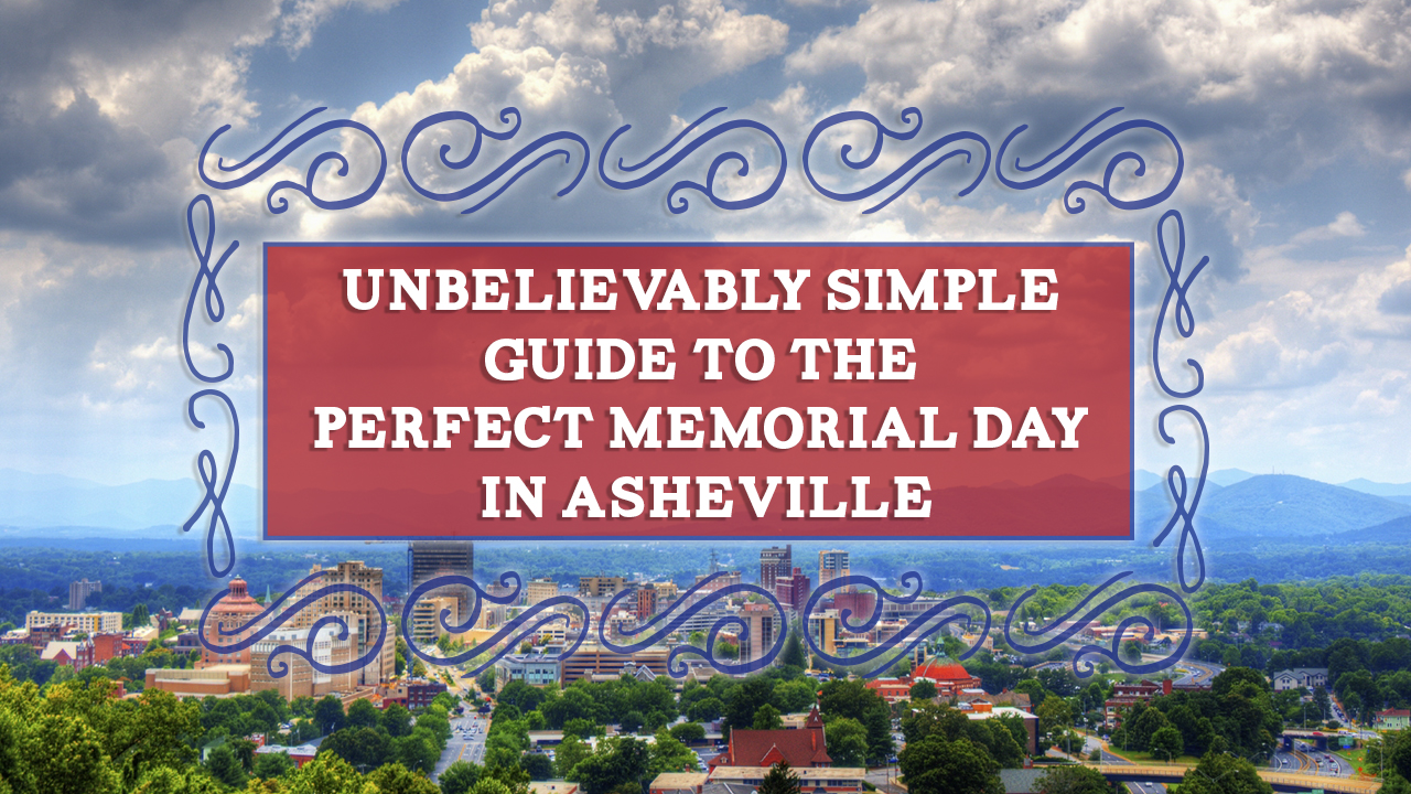 Unbelievably Simple Guide to the Perfect Memorial Day in Asheville NC