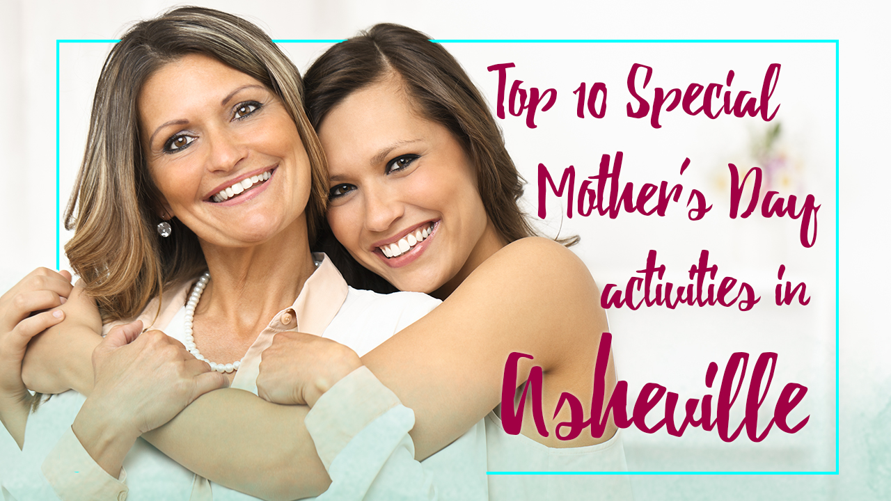Top 10 Special Mothers Day Activities in Asheville