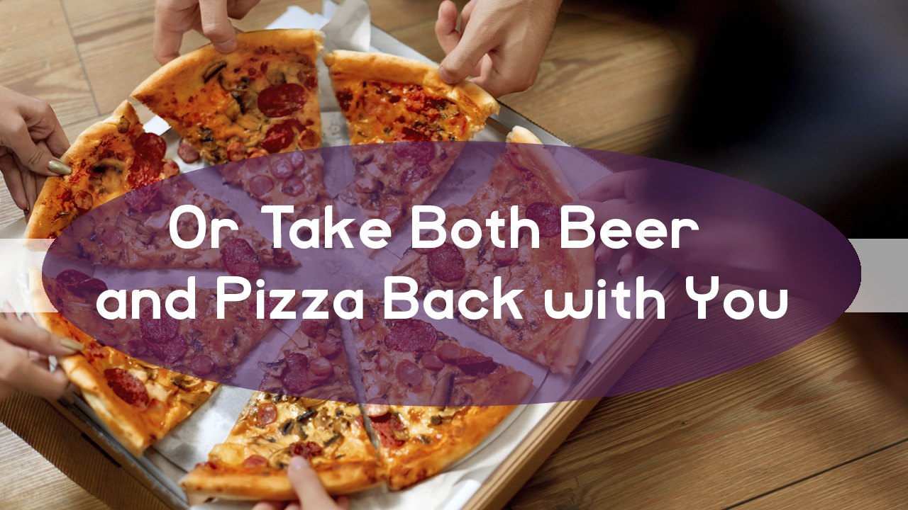 Or Take Both Beer and Pizza Back with You