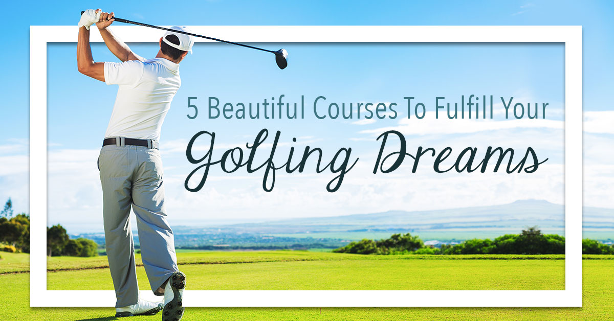 5 Beautiful Courses to Fulfill Your Golfing Dreams