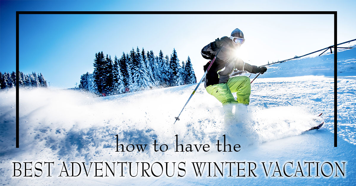 How to Have the Best Adventurous Winter Vacation
