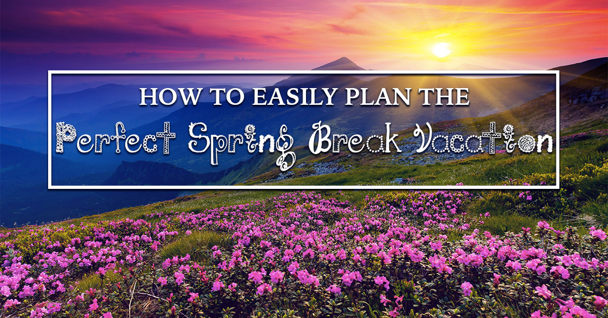 How to Easily Plan the Perfect Spring Break Vacation