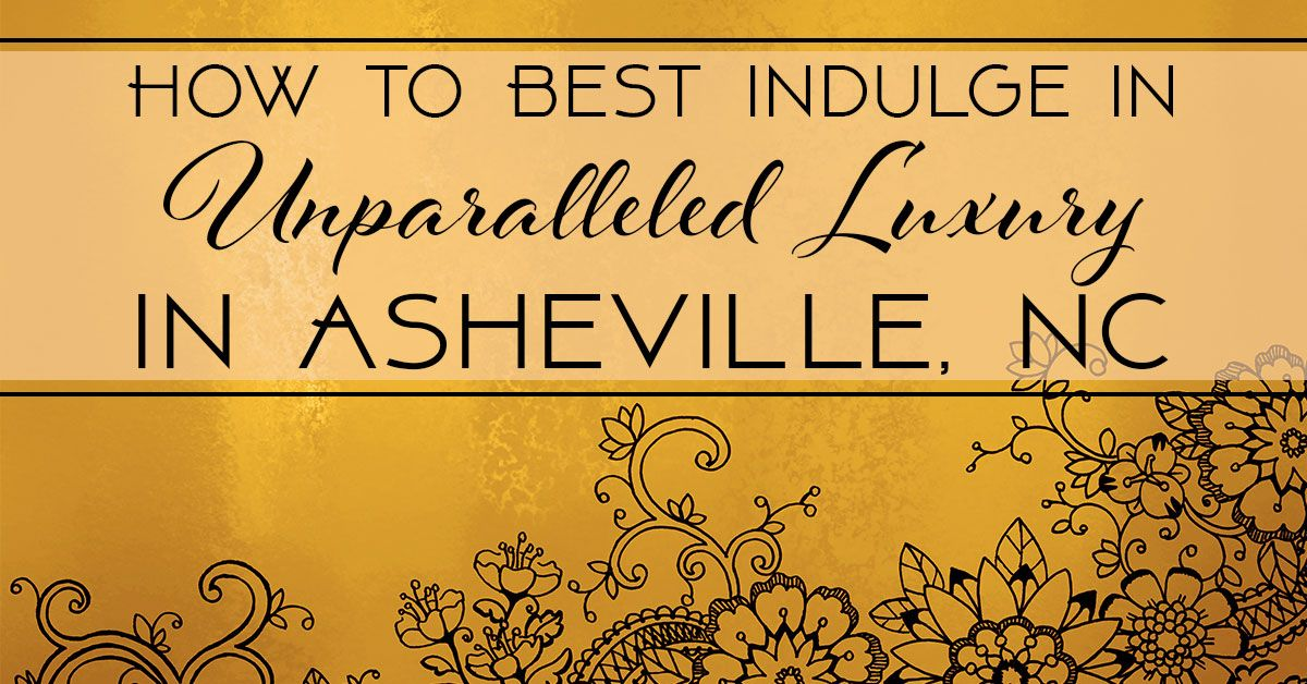 How to Best Indulge in Unparalleled Luxury In Asheville, NC