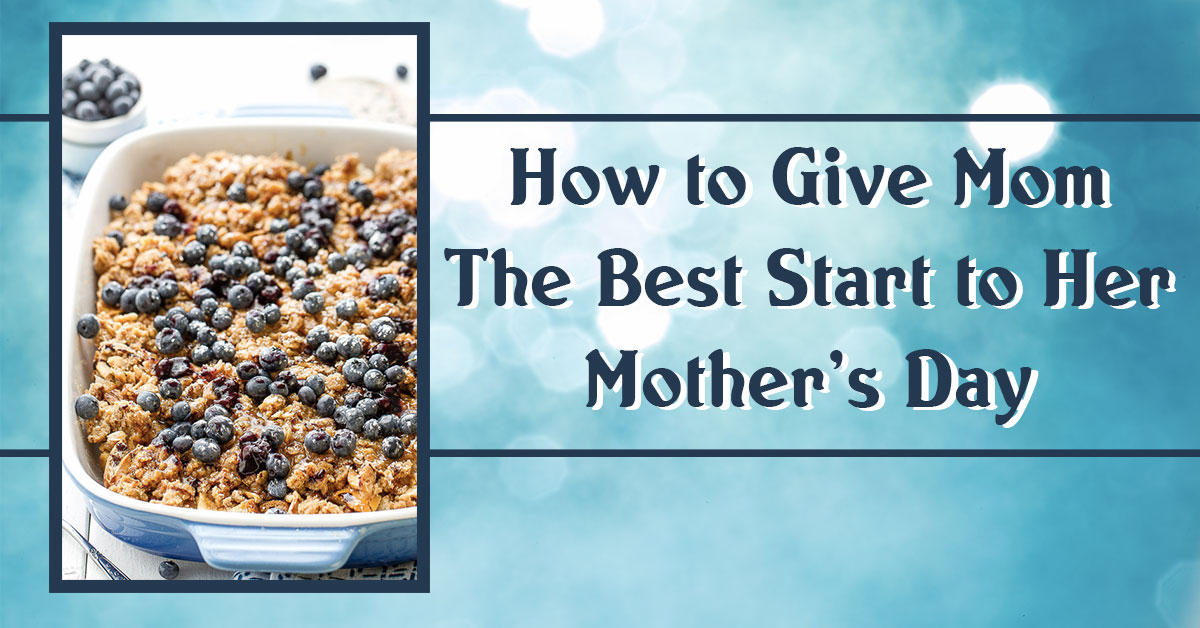 How to Give Mom the Best Start to Her Mother's Day