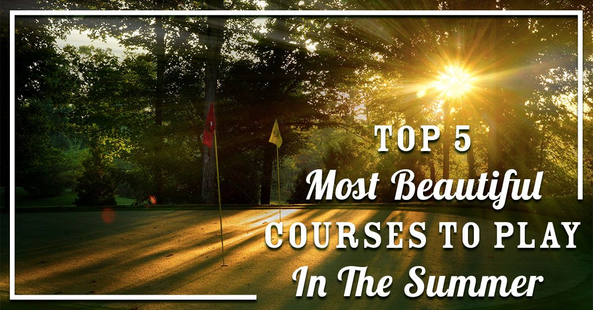 Top 5 Most Beautiful Courses to Play in the Summer